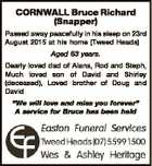 "CORNWALL Bruce Richard (Snapper) Passed away peacefully in his sleep on 23rd August 2015 at his home (Tweed Heads) Aged 63 years. Dearly loved dad of Alana, Rod and Steph, Much loved son of David and Shirley (deceased), Loved brother of Doug and David ""We will love and miss you ..."
