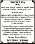 CRAPPER, Kay (Hall) Died after a short illness at Raffles Aged Care on Tuesday, 25th August, 2015. Aged 94 years. Beloved Wife of Bob (dec'd). Much loved Mother of Narelle, Mother-in-law of Robert. Step-mother of Janet and Michael and Mother-in-law and Grandmother of their Families. Family and Friends are ...