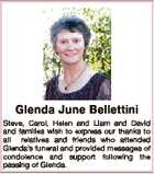 Glenda June Bellettini Steve, Carol, Helen and Liam and David and families wish to express our thanks to all relatives and friends who attended Glenda's funeral and provided messages of condolence and support following the passing of Glenda.