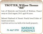 "TROTTER, William Thomas ""Bill"" Late of Maryvale and formerly of Brisbane. Passed away on 22nd August, 2015, aged 90 years. Beloved Husband of Naomi. Dearly loved Father of Juanita and Jason. A private service was held at the family property. Ph 4667 8700"
