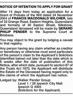 After 14 days from today an application for a Grant of Probate of the Will dated 24 November 2004 of FRANCIS MACDONALD WILCHER, late of 32 Grange Road, Eastern Heights, Queensland and formerly of 40 Easton Street, Silkstone, Queensland deceased will be made by GERARD PHILIP PENDER to the Supreme ...