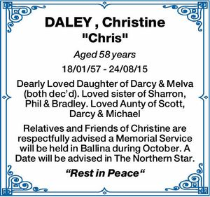 Aged 58 years 18/01/57 - 24/08/15 Dearly Loved Daughter of Darcy & Melva (both dec'd). Loved sister of Sharron, Phil & Bradley. Loved Aunty of Scott, Darcy & Michael Relatives and Friends of Christine are respectfully advised a Memorial Service will be held in Ballina during October. A Date ...