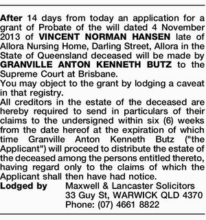 After 14 days from today an application for a grant of Probate of the will dated 4 November 2013 of VINCENT NORMAN HANSEN late of Allora Nursing Home, Darling Street, Allora in the State of Queensland deceased will be made by GRANVILLE ANTON KENNETH BUTZ to the Supreme Court at ...