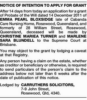 After 14 days from today an application for a grant of Probate of the Will dated 14 December 2011 of EMMA PEARL BLOXSIDGE late of Cabanda Care Nursing Home, Rosewood, Queensland, and formerly of 28 William Street, Rosewood, Queensland, deceased will be made by CHRISTINE MARIEA TURNER and MARLENE SARA ...