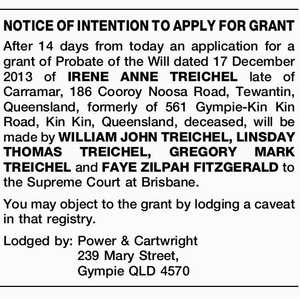 After 14 days from today an application for a grant of Probate of the Will dated 17 December 2013 of IRENE ANNE TREICHEL late of Carramar, 186 Cooroy Noosa Road, Tewantin, Queensland, formerly of 561 Gympie-Kin Kin Road, Kin Kin, Queensland, deceased, will be made by WILLIAM JOHN TREICHEL, LINSDAY ...