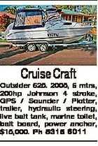 Cruise Craft Outsider 625. 2005, 6 mtrs, 200hp Johnson 4 stroke, GPS / Sounder / Plotter, trailer, hydraulic steering, live bait tank, marine toilet, bait board, power anchor, $15,000. Ph 5315 6011