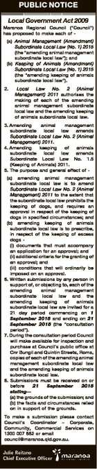 "PUBLIC NOTICE Local Government Act 2009 Maranoa Regional Council (""Council"") has proposed to make each of (a) Animal Management (Amendment) Subordinate Local Law (No. 1) 2015 (the ""amending animal management subordinate local law""); and (b) Keeping of Animals (Amendment) Subordinate Local Law (No. 1) 2015 (the ""amending keeping of animals ..."