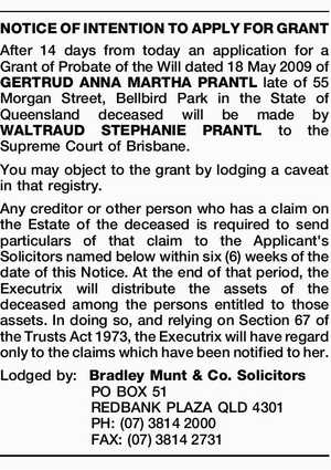 After 14 days from today an application for a Grant of Probate of the Will dated 18 May 2009 of GERTRUD ANNA MARTHA PRANTL late of 55 Morgan Street, Bellbird Park in the State of Queensland deceased will be made by WALTRAUD STEPHANIE PRANTL to the Supreme Court of Brisbane ...