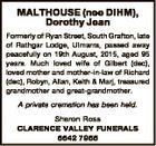MALTHOUSE (nee DIHM), Dorothy Jean Formerly of Ryan Street, South Grafton, late of Rathgar Lodge, Ulmarra, passed away peacefully on 19th August, 2015, aged 95 years. Much loved wife of Gilbert (dec), loved mother and mother-in-law of Richard (dec), Robyn, Allan, Keith & Marj, treasured grandmother and great-grandmother. A private cremation ...