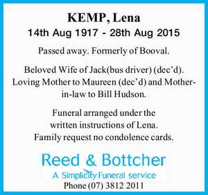 KEMP, Lena   14th Aug 1917 - 28th Aug 2015   Passed away. Formerly of Booval.   Beloved Wife of Jack(bus driver) (dec'd). Loving Mother to Maureen (dec'd) and Mother-in-law to Bill Hudson.   Funeral arranged under the written instructions of Lena. Family request no condolence cards.   Phone (07)38122011