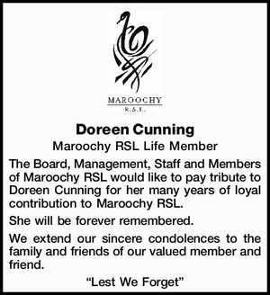 Doreen Cunning   Maroochy RSL Life Member   The Board, Management, Staff and Members of Maroochy RSL would like to pay tribute to Doreen Cunning for her many years of loyal contribution to Maroochy RSL.   She will be forever remembered.   We extend our sincere condolences to the family and friends of our ...