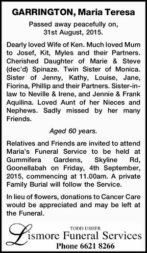 Passed away peacefully on, 31st August, 2015. Dearly loved Wife of Ken. Much loved Mum to Josef, Kit, Myles and their Partners. Cherished Daughter of Marie & Steve (dec'd) Spinaze. Twin Sister of Monica. Sister of Jenny, Kathy, Louise, Jane, Fiorina, Phillip and their Partners. Sister-in-law to Neville & Irene, and ...