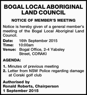 BOGAL LOCAL ABORIGINAL LAND COUNCIL NOTICE OF MEMBER'S MEETING Notice is hereby given of a general member's meeting of the Bogal Local Aboriginal Land Council. Date: 16th September 2015 Time: 10:00am Venue: Bogal Office, 2-4 Yabsley Street, CORAKI AGENDA: 1. Minutes of previous meeting 2. Letter from ...