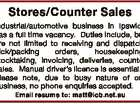 Stores/Counter Sales Industrial/automotive business in Ipswich has a full time vacancy. Duties include, but are not limited to receiving and dispatch, pick/packing orders, housekeeping, stocktaking, invoicing, deliveries, counter sales. Manual driver's licence is essential. Please note, due to busy nature of our business, no phone enquiries ...