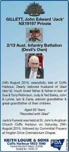 GILLETT, John Edward `Jack' NX19197 Private 2/13 Aust. Infantry Battalion (Devil's Own) 24th August 2015, peacefully, late of Coffs Harbour. Dearly beloved husband of Glad (dec'd), much loved father & father-in-law of Sue & Tony Robinson, Judy & Ted Bailey, John & Lynne, Iain & Carla, adored grandfather & great-grandfather of their children ...