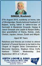 SINGH, Kashmir 27th August 2015, suddenly at home, late of Woolgoolga. Dearly beloved husband of Baljeet, loving father & father-in-law of Gurmakh & Manjinder Dosanjh, Harjap & Jasuir Dosanjh and Jasbir & Navjot Sidhu, dear grandfather of Kiana, Keiran, Josh, Chetan, Jayden, Ishaan, Zarah and Alliyah. Aged 62 Years Relatives and friends are invited ...