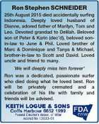 Ron Stephen SCHNEIDER 25th August 2015 died accidentally surfing Indonesia. Deeply loved husband of Dianne, adored father of Marilyn, Tom and Leo. Devoted grandad to Delilah. Beloved son of Peter & Karin (dec'd), beloved sonin-law to June & Phil. Loved brother of Marc & Dominique and Tanya & Michael, brother-in-law to Scott and ...
