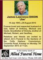 James Lawrence DIXON `Jim' 10 July 1945  29 August 2015 Forever loved and respected husband of Gail, father of Anthony, Michael and David, Grandfather of Victoria, brother of Michael, Robert, and Geoffrey. Relatives and friends are invited to attend Jim's Funeral in the Gardens of the Coffs Harbour Crematorium ...