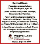 Betty Allison Passed away peacefully on Friday, 28th August, aged 96. Loved Mum to Bruce, Peter, Bronwyn, Robyn and their Families. Family and Friends are invited to the Celebration of Betty's Life at Holy Trinity Anglican Church, 11 Meridan St, Bokarina, on Friday, 4th September, 2015, at 11.30am ...