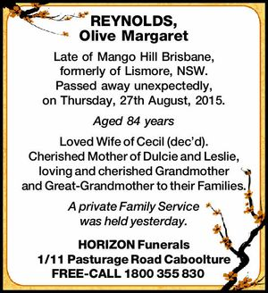 Late of Mango Hill Brisbane, formerly of Lismore, NSW, passed away unexpectedly, on Thursday, 27th August, 2015. Aged 84 years Loved Wife of Cecil (dec'd). Cherished Mother of Dulcie and Leslie, loving and cherished Grandmother and Great-Grandmother to their Families. A private Family Service was held yesterday. HORIZON Funerals ...