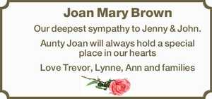 Joan Mary Brown   Our deepest sympathy to Jenny & John.   Aunty Joan will always hold a special place in our hearts   Love Trevor, Lynne, Ann and families