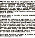 After 14 days from today an application for a Grant of Probate of the Will dated 13 September, 2006 of EDWARD RAYMOND MITCHELL deceased late of 11 Warren Street, Chinchilla, Queensland will be made by JANIS ELAINE MITCHELL, DONALD BRUCE MITCHELL and CLAIRE ELIZABETH TAYLOR to the Supreme Court at ...