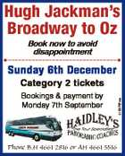 Hugh Jackman's Broadway to Oz Book now to avoid disappointment Sunday 6th December Bookings & payment by Monday 7th September Phone B.H 4661 2816 or AH 4661 5516 6132761aa Category 2 tickets