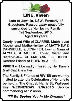 LINE, Vivien   Late of Jewells, NSW. Formerly of Gladstone. Passed away peacefully surronded by Her loving Family 1st September, 2015.   Aged 68 years   Dearly loved Wife of CLARRIE. Much loved Mother and Mother-in-law of MATTHEW & DANNIELLE, & JENNIFER. Loving Nana of ALYSSA, & MOLLIE. Loved Sister and Sister-in-law of MARIANNE & BRUCE. Dearest ...