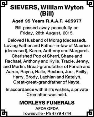 SIEVERS, William Wyton (Bill)   Aged 95 Years R.A.A.F. 425977   Bill passed away peacefully on Friday, 28th August, 2015.   Beloved Husband of Morag (deceased). Loving Father and Father-in-law of Maurice (deceased), Karen, Anthony and Margaret. Cherished Pop of Sherri, Shane and Rachael, Anthony and Kylie, Tracie, Jenny, and ...