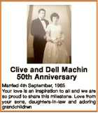 Clive and Dell Machin 50th Anniversary Married 4th September, 1965 Your love is an inspiration to all and we are so proud to share this milestone. Love from your sons, daughters-in-law and adoring grandchildren