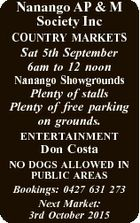 Nanango AP & M Society Inc COUNTRY MARKETS Sat 5th September 6am to 12 noon Nanango Showgrounds Plenty of stalls Plenty of free parking on grounds. ENTERTAINMENT Don Costa NO DOGS ALLOWED IN PUBLIC AREAS Bookings: 0427 631 273 Next Market: 3rd October 2015