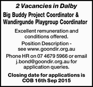 2 Vacancies in Dalby Big Buddy Project Coordinator & Wandirgunde Playgroup Coordinator Excellent remuneration and conditions offered. Position Description - see www.goondir.org.au Phone HR  or email for application queries. Closing date for applications is COB 16th Sep 2015
