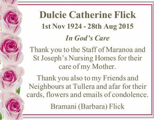 Dulcie Catherine Flick   1st Nov 1924 - 28th Aug 2015   In God's Care   Thank you to the Staff of Maranoa and St Joseph's Nursing Homes for their care of my Mother.   Thank you also to my Friends and Neighbours at Tullera and afar for their cards, flowers and emails ...