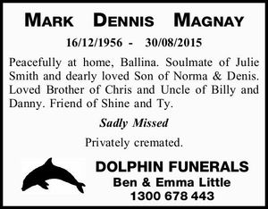 16/12/1956-30/08/2015   Peacefully at home, Ballina. Soulmate of Julie Smith and dearly loved Son of Norma & Denis. Loved Brother of Chris and Uncle of Billy and Danny. Friend of Shine and Ty.   Sadly Missed    Privately cremated.   DOLPHIN FUNERALS   Ben & Emma Little 1300678443