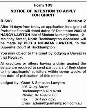 After 14 days from today an application for a grant of Probate of the will dated dated 22 December 2003 of NANCY LAWTON late of Shalom Nursing Home, 121 Maloney Street, North Rockhampton deceased will be made by PETER NORMAN LAWTON, to the Supreme Court at Rockhampton. You may object ...