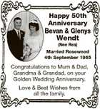Happy 50th Anniversary Bevan & Glenys Wendt (Nee Rea) Married Rosewood 4th September 1965 Congratulations to Mum & Dad, Grandma & Grandad, on your Golden Wedding Anniversary. Love & Best Wishes from all the family.