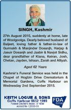 SINGH, Kashmir 27th August 2015, suddenly at home, late of Woolgoolga. Dearly beloved husband of Baljeet, loving father & father-in-law of Gurmakh & Manjinder Dosanjh, Harjap & Jasuir Dosanjh and Jasbir & Navjot Sidhu, dear grandfather of Kiana, Keiran, Josh, Chetan, Jayden, Ishaan, Zarah and Alliyah. Aged 62 Years Kashmir's Funeral Service was ...