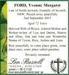 FORD, Yvonne Margaret Late of North Ipswich, formerly of Inverell, NSW. Passed away peacefully 2nd September 2015 Aged 72 Years Beloved Wife of Royce. Adored Mother and Mother-in-law of Lisa and Darrin, Sharon and Allan, Ann and John and Wonderful Nanna of Tyson, Rory, Joshua and Liam. Rest peacefully in ...