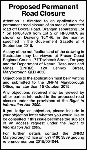 Proposed Permanent Road Closure Attention is directed to an application for permanent road closure of an area of unnamed road off Booral Road, Urangan separating Lot 1 on RP804876 from Lot 2 on RP804876 as shown on Drawing 15/146, in the manner specified in the Government Gazette of 4 ...