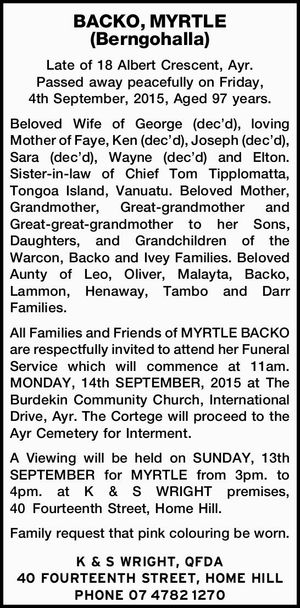 Late of 18 Albert Crescent, Ayr. Passed away peacefully on Friday, 4th September, 2015, Aged 97 years. Beloved Wife of George (dec'd), loving Mother of Faye, Ken (dec'd), Joseph (dec'd), Sara (dec'd), Wayne (dec'd) and Elton. Sister-in-law of Chief Tom Tipplomatta, Tongoa Island, Vanuatu. Beloved ...