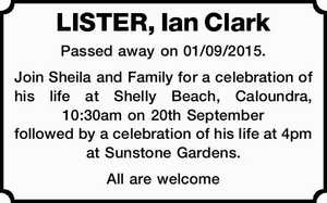 LISTER, Ian Clark   Passed away on 01/09/2015.   Join Sheila and Family for a celebration of his life at Shelly Beach, Caloundra, 10:30am on 20th September followed by a celebration of his life at 4pm at Sunstone Gardens.   All are welcome