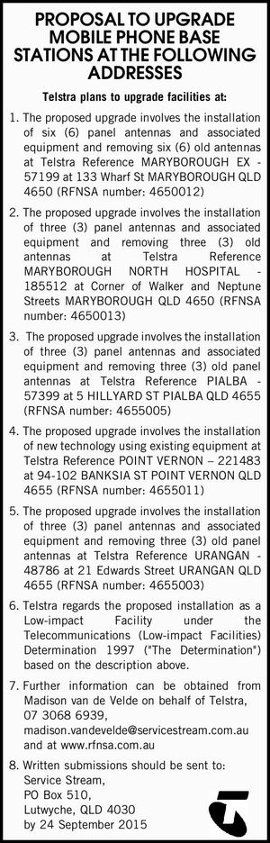 PROPOSAL TO UPGRADE MOBILE PHONE BASE STATIONS AT THE FOLLOWING ADDRESSES Telstra plans to upgrade facilities at: 1.The proposed upgrade involves the installation of six (6) panel antennas and associated equipment and removing six (6) old antennas at Telstra Reference MARYBOROUGH EX - 57199 at 133 Wharf St MARYBOROUGH QLD ...