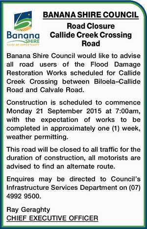 Road Closure Callide Creek Crossing Road Banana Shire Council would like to advise all road users of the Flood Damage Restoration Works scheduled for Callide Creek Crossing between Biloela–Callide Road and Calvale Road. Construction is scheduled to commence Monday 21 September 2015 at 7:00am, with the expectation of ...