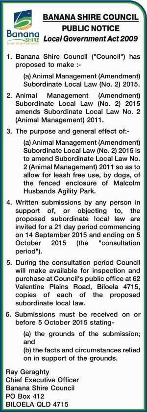 """Local Government Act 2009 1.Banana Shire Council (""""Council"""") has proposed to make :- (a) Animal Management (Amendment) Subordinate Local Law (No. 2) 2015. 2.Animal Management (Amendment) Subordinate Local Law (No. 2) 2015 amends Subordinate Local Law No. 2 (Animal Management) 2011. 3.The purpose and general effect of:- (a ..."""