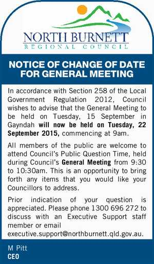 NOTICE OF CHANGE OF DATE FOR GENERAL MEETING In accordance with Section 258 of the Local Government Regulation 2012, Council wishes to advise that the General Meeting to be held on Tuesday, 15 September in Gayndah will now be held on Tuesday, 22 September 2015, commencing at 9am. All members ...