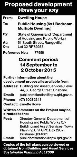 From: Dwelling House To: Public Housing (6x1 Bedroom Multiple Dwelling) By: State of Queensland (Department of Housing and Public Works) At: 51 South Street, Rangeville On: Lot 32 RP72953 Reference No.:77958 Comment period: 14 September to 2 October 2015 Further information about the development proposal is available from: Address ...