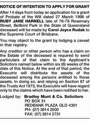 After 14 days from today an application for a grant of Probate of the Will dated 27 March 1998 of RUBY JANE HARNELL late of 76-78 Rosemary Street, Bellbird Park in the State of Queensland deceased will be made by Carol Joyce Rudak to the Supreme Court of Brisbane. You ...