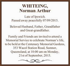 Late of Ipswich. Passed away peacefully 07/09/2015.   Beloved Husband, Father, Grandfather and Great-grandfather.   Family and Friends are invited to attend a Memorial Service to celebrate Norman's life, to be held at the Centenary Memorial Gardens, 353 Wacol Station Road, Sumner, Queensland, at 10:00am on Monday, 21st ...