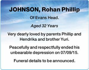 JOHNSON, Rohan Phillip   Of Evans Head.   Aged 32 Years   Very dearly loved by parents Phillip and Hendrika and brother Yuri.   Peacefully and respectfully ended his unbearable depression on 07/09/15.   Funeral details to be announced.