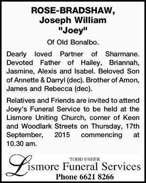 "ROSE-BRADSHAW, Joseph William ""Joey"" Of Old Bonalbo. Dearly loved Partner of Sharmane. Devoted Father of Hailey, Briannah, Jasmine, Alexis and Isabel. Beloved Son of Annette & Darryl (dec). Brother of Amon, James and Rebecca (dec). Relatives and Friends are invited to attend Joey's Funeral Service to be held at the ..."